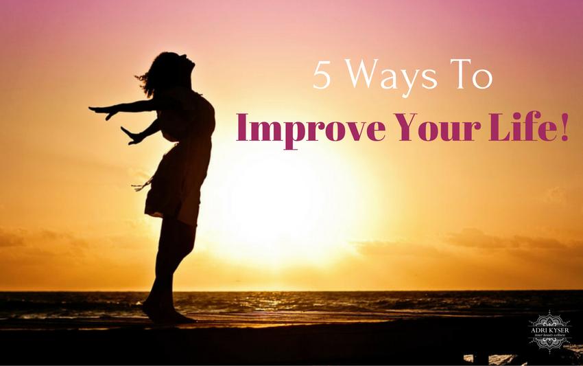 5 Ways To Improve Your Life Now! | Adri Kyser