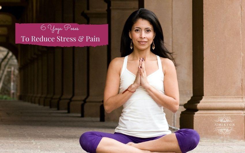 6 Yoga Poses To Reduce Stress & Pain
